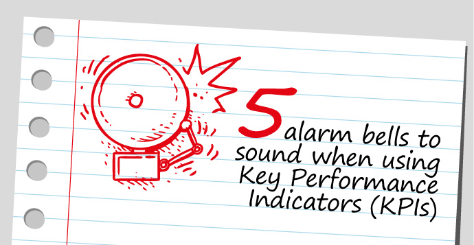 Five alarm bells to sound when using Key Performance Indicators (KPIs)
